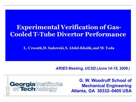 Experimental Verification of Gas- Cooled T-Tube Divertor Performance L. Crosatti, D. Sadowski, S. Abdel-Khalik, and M. Yoda ARIES Meeting, UCSD (June 14-15,