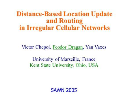 Distance-Based Location Update and Routing in Irregular Cellular Networks Victor Chepoi, Feodor Dragan, Yan Vaxes University of Marseille, France Kent.