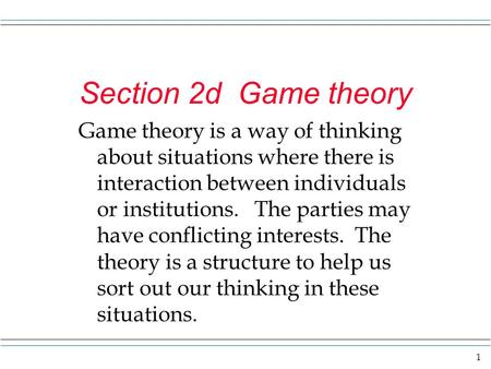 1 Section 2d Game theory Game theory is a way of thinking about situations where there is interaction between individuals or institutions. The parties.
