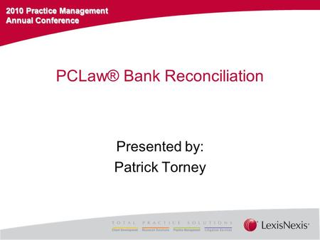 2010 Practice Management Annual Conference PCLaw® Bank Reconciliation Presented by: Patrick Torney.