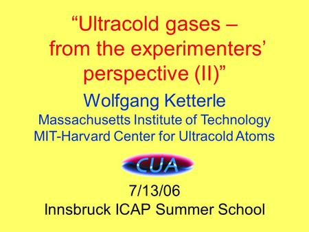 "Title ""Ultracold gases – from the experimenters' perspective (II)"" Wolfgang Ketterle Massachusetts Institute of Technology MIT-Harvard Center for Ultracold."