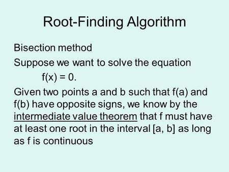 Root-Finding Algorithm Bisection method Suppose we want to solve the equation f(x) = 0. Given two points a and b such that f(a) and f(b) have opposite.