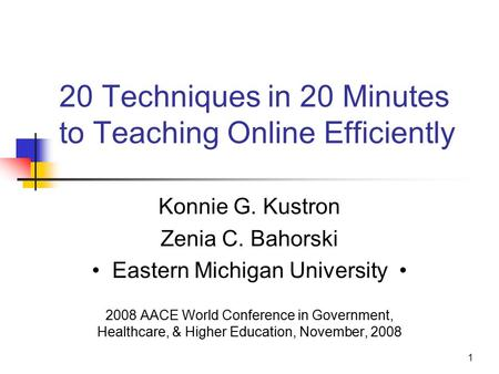 1 20 Techniques in 20 Minutes to Teaching Online Efficiently Konnie G. Kustron Zenia C. Bahorski Eastern Michigan University 2008 AACE World Conference.