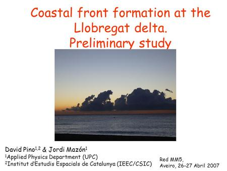 Coastal front formation at the Llobregat delta. Preliminary study David Pino 1,2 & Jordi Mazón 1 1 Applied Physics Department (UPC) 2 Institut d'Estudis.