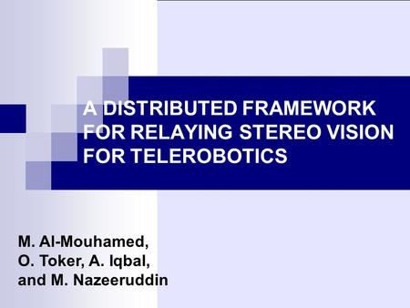 A DISTRIBUTED FRAMEWORK FOR RELAYING STEREO VISION FOR TELEROBOTICS M. Al-Mouhamed, O. Toker, A. Iqbal, and M. Nazeeruddin.