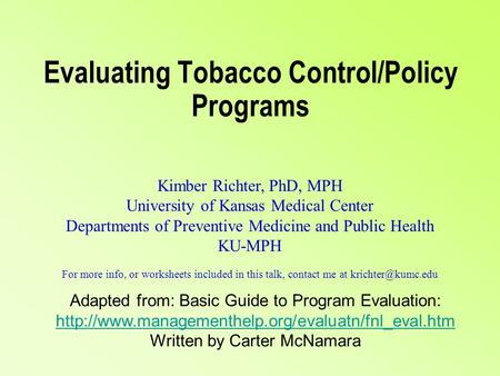 Evaluating Tobacco Control/Policy Programs Kimber Richter, PhD, MPH University of Kansas Medical Center Departments of Preventive Medicine and Public Health.