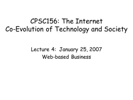 CPSC156: The Internet Co-Evolution of Technology and Society Lecture 4: January 25, 2007 Web-based Business.