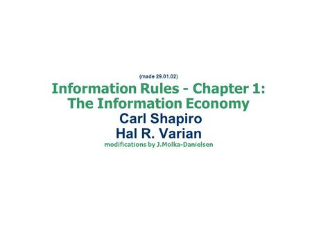 (made 29.01.02) Information Rules - Chapter 1: The Information Economy Carl Shapiro Hal R. Varian modifications by J.Molka-Danielsen.