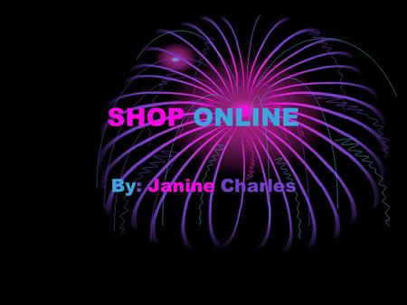 SHOP ONLINE By: Janine Charles. Why you Should Shop Online Open 24/7 Better Prices No sale pressure Easier comparison shopping Greater Selection Convenience.