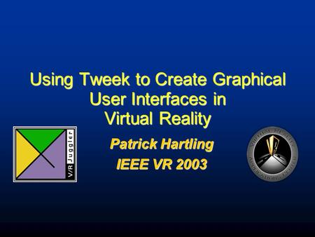 Using Tweek to Create Graphical User Interfaces in Virtual Reality Patrick Hartling IEEE VR 2003.