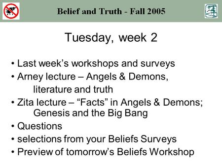 "Tuesday, week 2 Last week's workshops and surveys Arney lecture – Angels & Demons, literature and truth Zita lecture – ""Facts"" in Angels & Demons; Genesis."