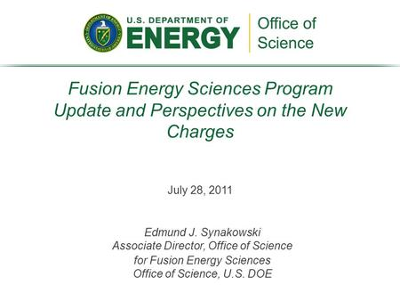 July 28, 2011 Fusion Energy Sciences Program Update and Perspectives on the New Charges Edmund J. Synakowski Associate Director, Office of Science for.