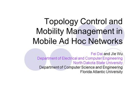 Topology Control and Mobility Management in Mobile Ad Hoc Networks Fei Dai and JIe Wu Department of Electrical and Computer Engineering North Dakota State.