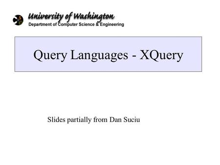 Query Languages - XQuery Slides partially from Dan Suciu.