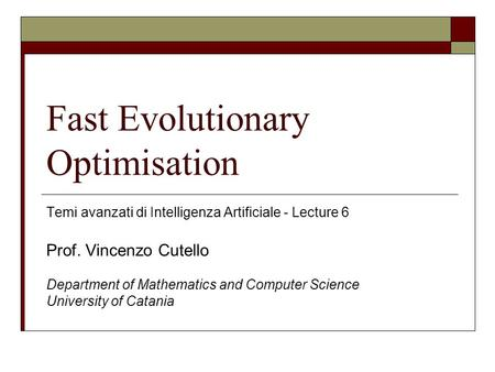 Fast Evolutionary Optimisation Temi avanzati di Intelligenza Artificiale - Lecture 6 Prof. Vincenzo Cutello Department of Mathematics and Computer Science.