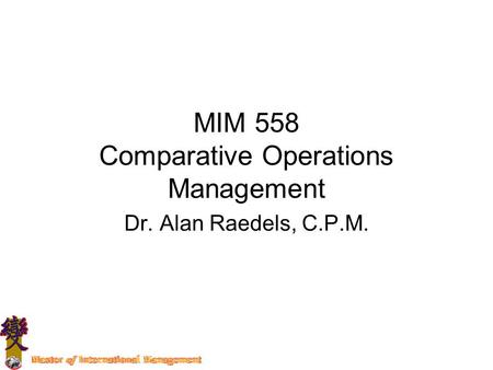 MIM 558 Comparative Operations Management Dr. Alan Raedels, C.P.M.