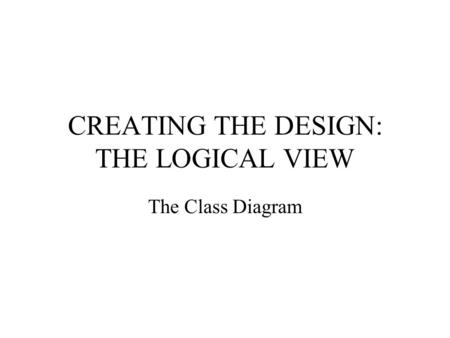 CREATING THE DESIGN: THE LOGICAL VIEW The Class Diagram.