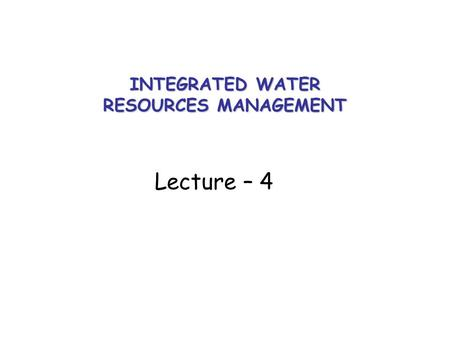 INTEGRATED WATER RESOURCES MANAGEMENT Lecture – 4.