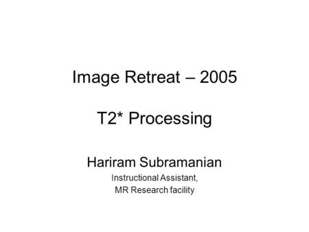 Image Retreat – 2005 T2* Processing Hariram Subramanian Instructional Assistant, MR Research facility.