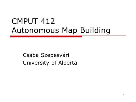 1 CMPUT 412 Autonomous Map Building Csaba Szepesvári University of Alberta TexPoint fonts used in EMF. Read the TexPoint manual before you delete this.