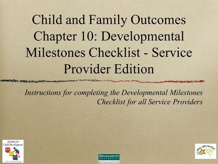 Child and Family Outcomes Chapter 10: Developmental Milestones Checklist - Service Provider Edition Instructions for completing the Developmental Milestones.