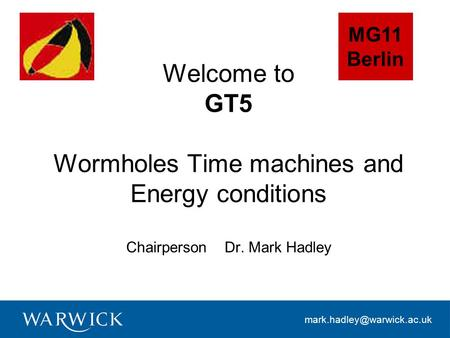 Welcome to GT5 Wormholes Time machines and Energy conditions Chairperson Dr. Mark Hadley MG11 Berlin.