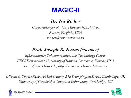 The MAGIC TestbedMAGIC-II Dr. Ira Richer Corporation for National Research Initiatives Reston, Virginia, USA Prof. Joseph B. Evans.