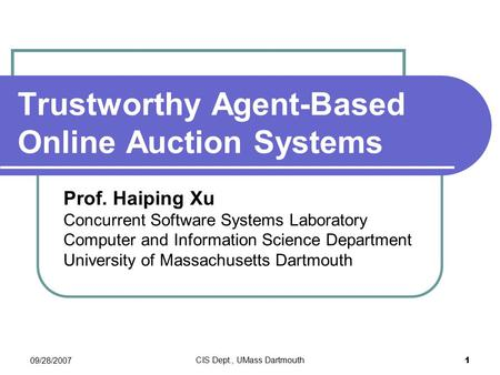 09/28/2007 CIS Dept., UMass Dartmouth 1 Trustworthy Agent-Based Online Auction Systems Prof. Haiping Xu Concurrent Software Systems Laboratory Computer.