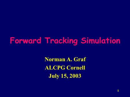 1 Forward Tracking Simulation Norman A. Graf ALCPG Cornell July 15, 2003.