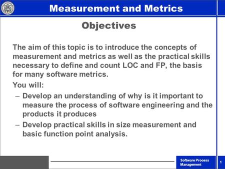 Software Process Management Introduction Measurement and Metrics 1 Objectives The aim of this topic is to introduce the concepts of measurement and metrics.