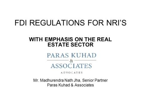 FDI REGULATIONS FOR NRI'S WITH EMPHASIS ON THE REAL ESTATE SECTOR Mr. Madhurendra Nath Jha, Senior Partner Paras Kuhad & Associates.