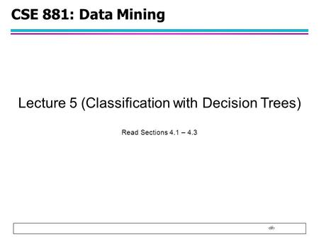 1 CSE 881: Data Mining Lecture 5 (Classification with Decision Trees) Read Sections 4.1 – 4.3.
