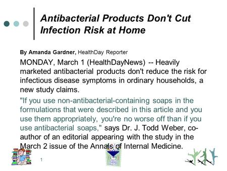 1 Antibacterial Products Don't Cut Infection Risk at Home By Amanda Gardner, HealthDay Reporter MONDAY, March 1 (HealthDayNews) -- Heavily marketed antibacterial.