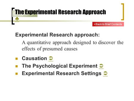 Chapter 3 The Experimental Research Approach ♣ ♣ Experimental Research approach: A quantitative approach designed to discover the effects of presumed causes.