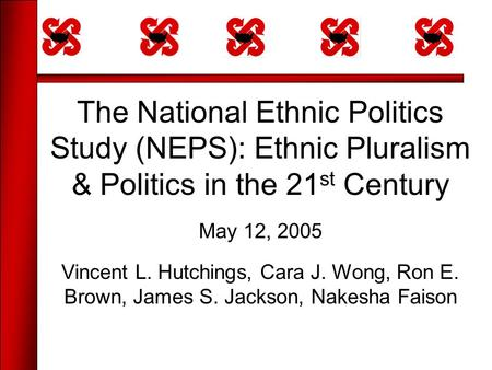 The National Ethnic Politics Study (NEPS): Ethnic Pluralism & Politics in the 21 st Century May 12, 2005 Vincent L. Hutchings, Cara J. Wong, Ron E. Brown,
