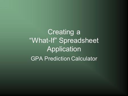 "Creating a ""What-If"" Spreadsheet Application GPA Prediction Calculator."