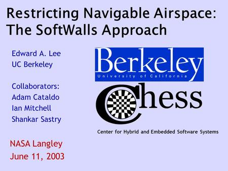 Center for Hybrid and Embedded Software Systems Restricting Navigable Airspace: The SoftWalls Approach Edward A. Lee UC Berkeley Collaborators: Adam Cataldo.