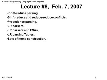 Cse321, Programming Languages and Compilers 1 6/23/2015 Lecture #8, Feb. 7, 2007 Shift-reduce parsing, Shift-reduce and reduce-reduce conflicts, Precedence.