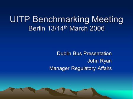 UITP Benchmarking Meeting Berlin 13/14 th March 2006 Dublin Bus Presentation John Ryan Manager Regulatory Affairs.