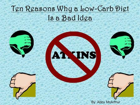 Ten Reasons Why a Low-Carb Diet Is a Bad Idea ATKINS By: Abby McArthur.