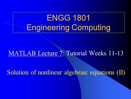 ENGG 1801 Engineering Computing MATLAB Lecture 7: Tutorial Weeks 11-13 Solution of nonlinear algebraic equations (II)