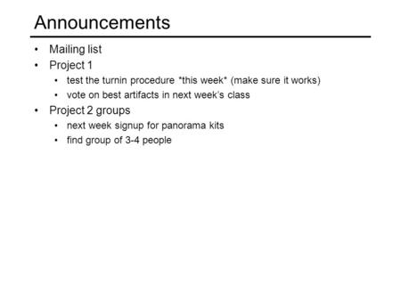Announcements Mailing list Project 1 test the turnin procedure *this week* (make sure it works) vote on best artifacts in next week's class Project 2 groups.