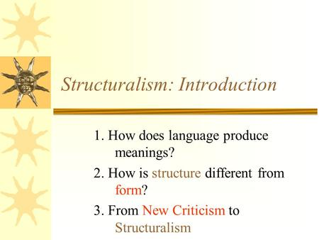 Structuralism: Introduction 1. How does language produce meanings? 2. How is structure different from form? 3. From New Criticism to Structuralism.