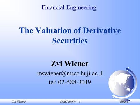 Zvi WienerContTimeFin - 4 slide 1 Financial Engineering The Valuation of Derivative Securities Zvi Wiener tel: 02-588-3049.