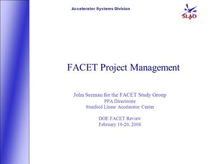 Accelerator Systems Division FACET Project Management John Seeman for the FACET Study Group PPA Directorate Stanford Linear Accelerator Center DOE FACET.