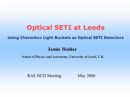 Jamie Holder School of Physics and Astronomy, University of Leeds, U.K Optical SETI at Leeds Using Cherenkov Light Buckets as Optical SETI Detectors RAS.