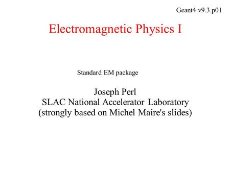 Electromagnetic Physics I Joseph Perl SLAC National Accelerator Laboratory (strongly based on Michel Maire's slides) Geant4 v9.3.p01 Standard EM package.
