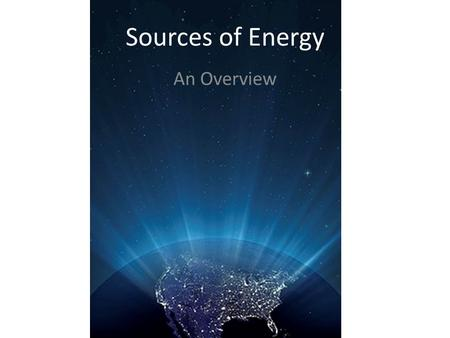 Sources of Energy An Overview. Sources of Energy The Sun – Ultimate source of much of our energy – Most non-renewable energy sources are means of storing.