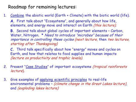 "Roadmap for remaining lectures: 1.Combine the abiotic world (Earth + Climate) with the biotic world (life). A. First talk about ""Ecosystems"", and generally."