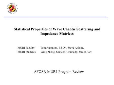 Statistical Properties of Wave Chaotic Scattering and Impedance Matrices MURI Faculty:Tom Antonsen, Ed Ott, Steve Anlage, MURI Students: Xing Zheng, Sameer.